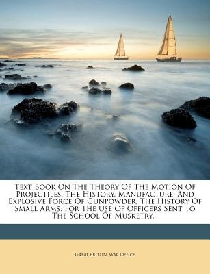 Text Book on the Theory of the Motion of Projectiles, the History, Manufacture, and Explosive Force of Gunpowder, the History...
