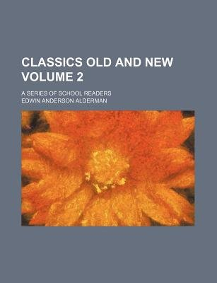 Classics Old and New Volume 2; A Series of School Readers (Paperback): Edwin Anderson Alderman