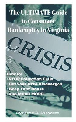 The Ultimate Guide to Consumer Bankruptcy in Virginia - How To: Stop Collection Calls, Get Your Debt Discharged, Keep Your...