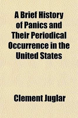 A Brief History of Panics and Their Periodical Occurrence in the United States (Paperback): Clment Juglar, Clement Juglar