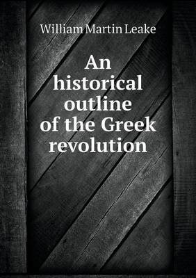 An Historical Outline of the Greek Revolution (Paperback): William Martin Leake