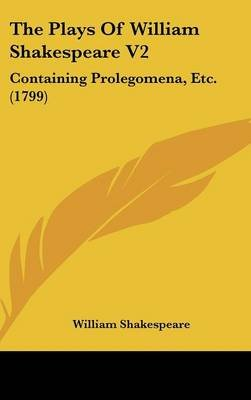 The Plays of William Shakespeare V2 - Containing Prolegomena, Etc. (1799) (Hardcover): William Shakespeare