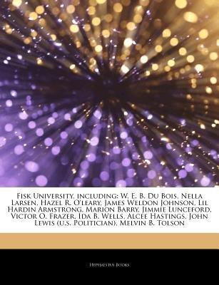 Articles on Fisk University, Including - W. E. B. Du Bois, Nella Larsen, Hazel R. O'Leary, James Weldon Johnson, Lil...