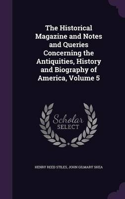 The Historical Magazine and Notes and Queries Concerning the Antiquities, History and Biography of America, Volume 5...