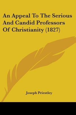 An Appeal to the Serious and Candid Professors of Christianity (1827) (Paperback): Joseph Priestley