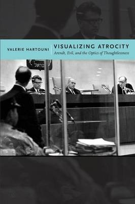 Visualizing Atrocity - Arendt, Evil, and the Optics of Thoughtlessness (Paperback): Valerie Hartouni