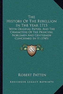 The History of the Rebellion in the Year 1715 - With Original Papers, and the Characters of the Principal Noblemen and...