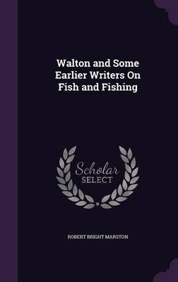 Walton and Some Earlier Writers on Fish and Fishing (Hardcover): Robert Bright Marston