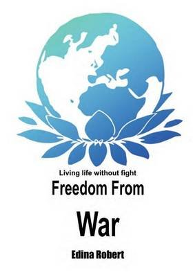 Freedom from War - Living Life Without Fight (Paperback): Edina Robert