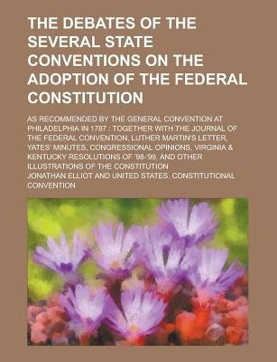 The Debates of the Several State Conventions on the Adoption of the Federal Constitution; As Recommended by the General...