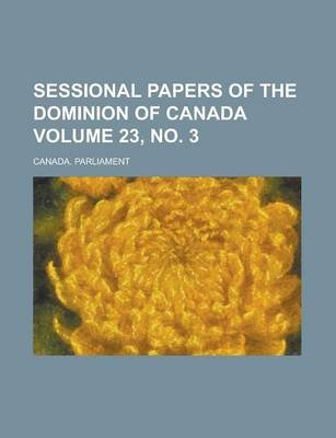 Sessional Papers of the Dominion of Canada Volume 23, No. 3 (Paperback): Canada Parliament