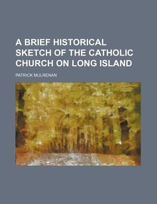 A Brief Historical Sketch of the Catholic Church on Long Island (Paperback): Patrick Mulrenan