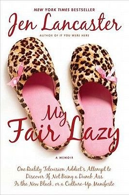 My Fair Lazy - One Reality Television Addict's Attempt to Discover If Not Being a Dumb Ass Is T He New Black; Or, a...