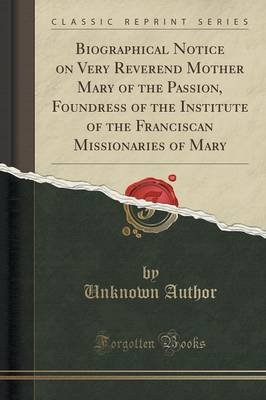 Biographical Notice on Very Reverend Mother Mary of the Passion, Foundress of the Institute of the Franciscan Missionaries of...