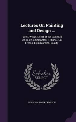 Lectures on Painting and Design ... - Fuzeli. Wilkie. Effect of the Societies on Taste. a Competent Tribunal. on Fresco. Elgin...