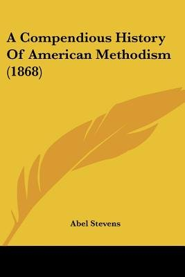 A Compendious History Of American Methodism (1868) (Paperback): Abel Stevens