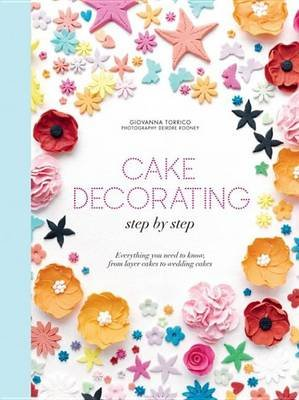 Cake Decorating Step by Step - Simple Instructions for Gorgeous Cakes, Cupcakes and Cookies (Electronic book text): Giovanna...