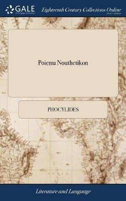 Poiema Nouthetikon - Or, the Preceptive Poem of Phocylides, Translated Into English. to Which Are Subjoin'd Notes, ... by...