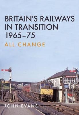 Britain's Railways in Transition 1965-75 - All Change (Paperback): John Evans