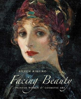 Facing Beauty - Painted Women and Cosmetic Art (Hardcover, New): Aileen Ribeiro