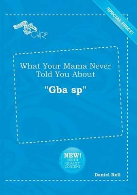 What Your Mama Never Told You about Gba Sp (Paperback): Daniel Rell