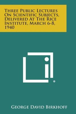 Three Public Lectures on Scientific Subjects, Delivered at the Rice Institute, March 6-8, 1940 (Paperback): George David...