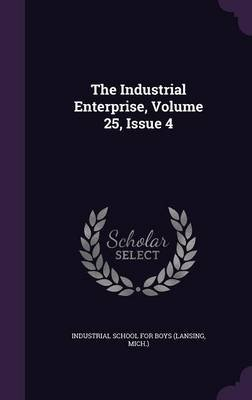 The Industrial Enterprise, Volume 25, Issue 4 (Hardcover): MIC Industrial School for Boys (Lansing