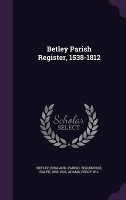 Betley Parish Register, 1538-1812 (Hardcover): England Parish Betley, Ralph Thicknesse, Percy W.L Adams