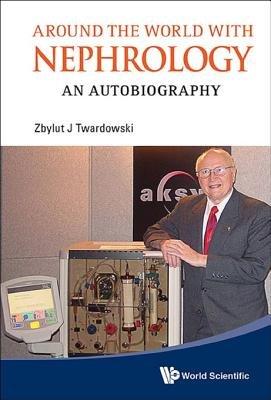 Around the World with Nephrology - An Autobiography (Electronic book text): Zbylut J. Twardowski