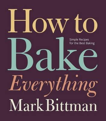 How to Bake Everything - Simple Recipes for the Best Baking (Electronic book text): Mark Bittman