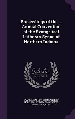 Proceedings of the ... Annual Convention of the Evangelical Lutheran Synod of Northern Indiana (Hardcover): Evangelical...