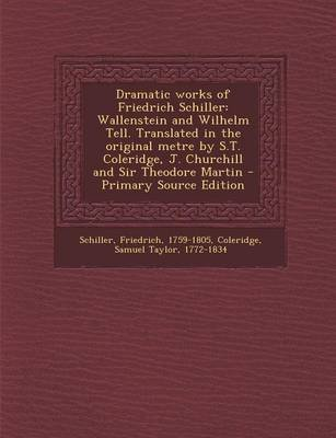 Dramatic Works of Friedrich Schiller - Wallenstein and Wilhelm Tell. Translated in the Original Metre by S.T. Coleridge, J....