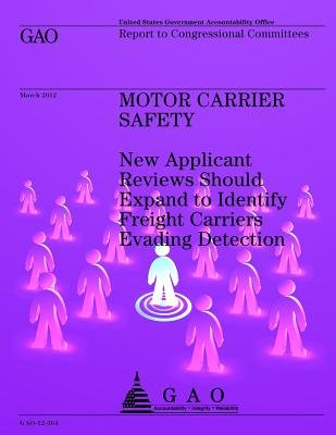 Motor Carrier Safety - New Applicant Reviews Should Expand to Identify Freight Carriers Evading Detection (Paperback): U.S....