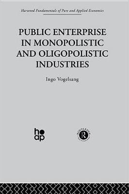 Public Enterprise in Monopolistic and Oligopolistic Enterprises (Electronic book text): Ingo Vogelsang