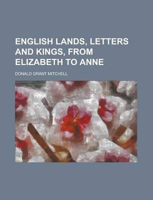English Lands, Letters and Kings, from Elizabeth to Anne (Paperback): Donald Grant Mitchell