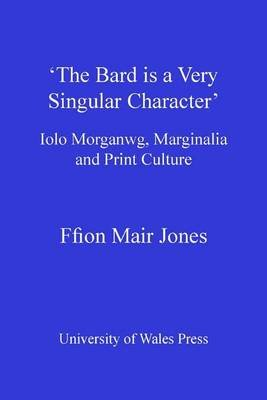 'The Bard is a Very Singular Character' - Iolo Morganwg, Marginalia and Print Culture (Electronic book text): Ffion...