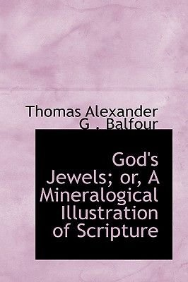 God's Jewels; Or, a Mineralogical Illustration of Scripture (Hardcover): Thomas Alexander G . Balfour