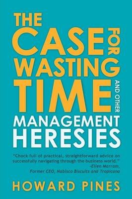 The Case for Wasting Time and Other Management Heresies (Paperback): Howard Pines