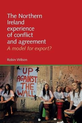 The Northern Ireland Experience of Conflict and Agreement - A Model for Export? (Paperback): Robin Wilson