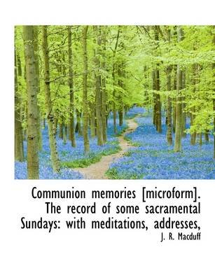 Communion Memories [Microform]. the Record of Some Sacramental Sundays - With Meditations, Addresses, (Paperback): J. R. Macduff