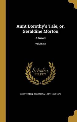 Aunt Dorothy's Tale, Or, Geraldine Morton - A Novel; Volume 2 (Hardcover): Georgiana Lady Chatterton