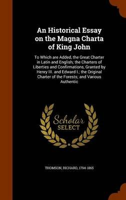 An Historical Essay on the Magna Charta of King John - To Which Are Added, the Great Charter in Latin and English; The Charters...