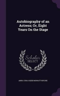 Autobiography of an Actress; Or, Eight Years on the Stage (Hardcover): Anna Cora Ogden Mowatt Ritchie