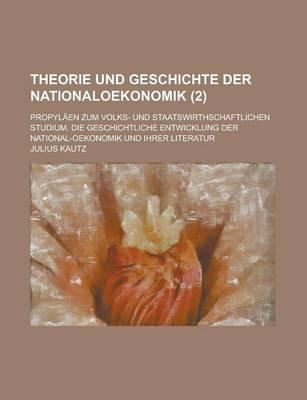 Theorie Und Geschichte Der Nationaloekonomik; Propylaen Zum Volks- Und Staatswirthschaftlichen Studium. Die Geschichtliche...