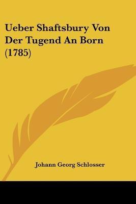 Ueber Shaftsbury Von Der Tugend an Born (1785) (English, German, Paperback): Johann Georg Schlosser