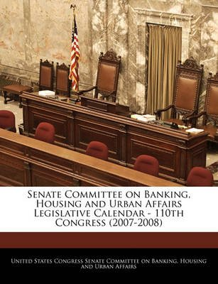 Senate Committee on Banking, Housing and Urban Affairs Legislative Calendar - 110th Congress (2007-2008) (Paperback): United...