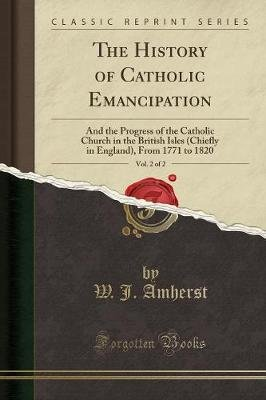 The History of Catholic Emancipation, Vol. 2 of 2 - And the Progress of the Catholic Church in the British Isles (Chiefly in...