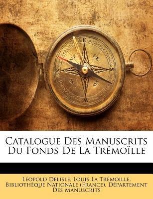 Catalogue Des Manuscrits Du Fonds de La Tremoille (English, French, Paperback): Leopold Delisle, Louis La Trmoille