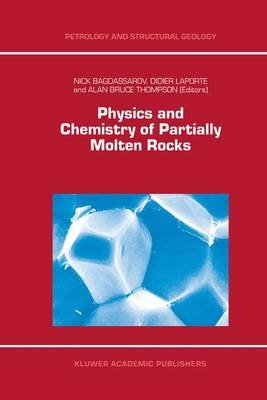 Physics and Chemistry of Partially Molten Rocks (Paperback): N. Bagdassarov, D. Laporte, Alan Bruce Thompson