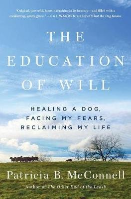 The Education of Will - Healing a Dog, Facing My Fears, Reclaiming My Life (Paperback): Patricia B McConnell